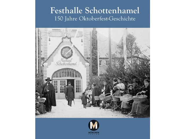 Festhalle Schottenhamel – 150 Jahre Oktoberfest-Geschichte